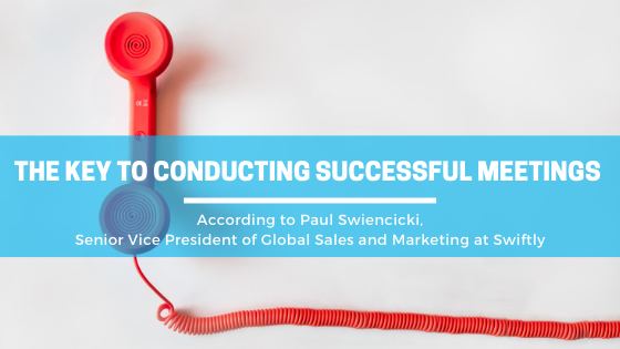 The Key to Conducting Successful Meetings According to Paul Swiencicki, Senior Vice President of Global Sales and Marketing at Swiftly